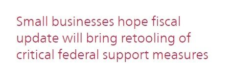 """Small businesses hope fiscal update will bring retooling of critical federal support measures."""