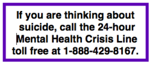 If you are thinking about suicide, call the 24-hour Mental Health Crisis Line toll free at 1-888-429-8167