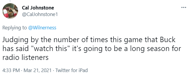 """Tweet from Cal Johnstone. It says: Judging by the number of times this game that Buck has said """"watch this"""" it's going to be a long season for radio listeners."""