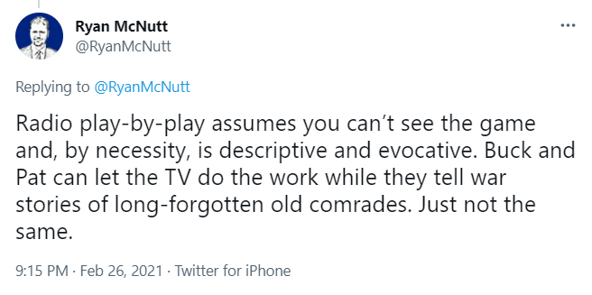 Tweet from Ryan McNutt. It says: Radio play-by-play assumes you can't see the game and, by necessity, is descriptive and evocative. Buck and Pat can let the TV do the work while they tell war stories of long-forgotten old comrades. Just not the same.