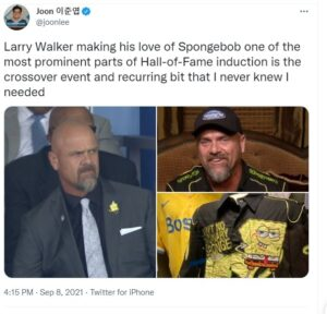 A tweet that says Larry Walker making his love of Spongebob one of the most prominent parts of Hall-of-Fame induction is the crossover event and recurring bit that I never knew I needed.