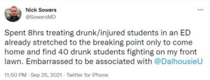 A tweet from Halifax emergency physician Nick Sowers that says Spent 8hrs treating drunk/injured students in an ED already stretched to the breaking point only to come home and find 40 drunk students fighting on my front lawn. Embarrassed to be associated with Dalhousie University.