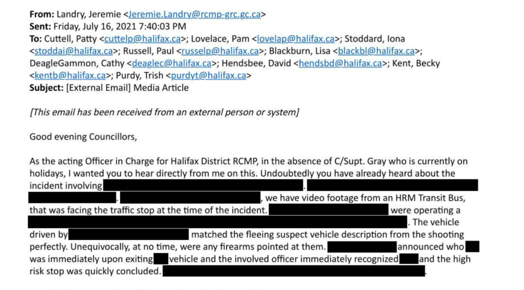A screenshot of part of an email, with redactions: From: Landry, Jeremie Sent: Friday, July 16, 2021 7:40:03 PM To: Cuttell, Patty ; Lovelace, Pam ; Stoddard, lona ; Russell, Paul ; Blackburn, Lisa ; DeagleGammon, Cathy ; Hendsbee, David ; Kent, Becky ; Purdy, Trish Subject: [External Email] Media Article [This email has been received from an external person or system] Good evening Councillors, As the acting Officer in Charge for Halifax District RCMP, in the absence of C/Supt. Gray who is currently on holidays, I wanted you to hear directly from me on this. Undoubtedly you have already heard about the incident involving [redacted]. [redacted]. [redacted], we have video footage from an HRM Transit Bus, that was facing the traffic stop at the time of the incident. [redacted] were operating a [redacted]. The vehicle driven by [redacted] matched the fleeing suspect vehicle description from the shooting perfectly. Unequivocally, at no time, were any firearms pointed at them. [redacted] announced who [redacted] was immediately upon exiting [redacted] vehicle and the involved officer immediately recognized [redacted] and the high risk stop was quickly concluded. [redacted].